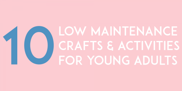 10 Low Maintenance Crafts & Activities for Young Adults